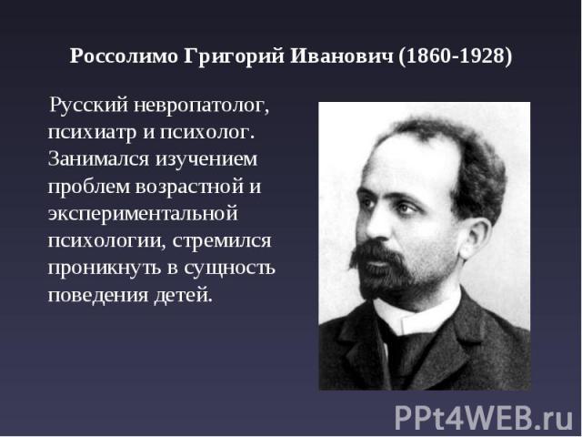 Россолимо Григорий Иванович (1860-1928) Русский невропатолог, психиатр и психолог. Занимался изучением проблем возрастной и экспериментальной психологии, стремился проникнуть в сущность поведения детей.