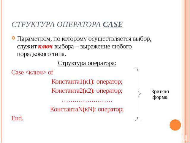 Структура оператора Case Параметром, по которому осуществляется выбор, служит ключ выбора – выражение любого порядкового типа. Структура оператора: Case of Константа1(к1): оператор; Константа2(к2): оператор; …………………… КонстантаN(кN): оператор; End.