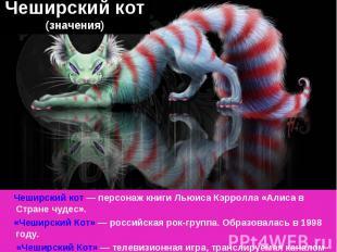 Чеширский кот (значения) Чеширский кот— персонаж книги Льюиса Кэрролла «Алиса в