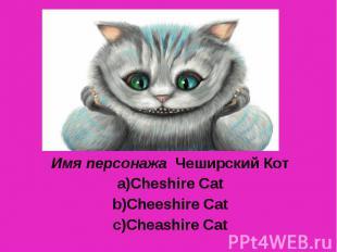 Имя персонажа Чеширский Кот Cheshire Cat Cheeshire Cat Cheashire Cat