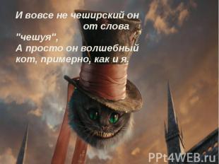 """И вовсе не чеширский он от слова """"чешуя"""", А просто он волшебный кот, примерно, к"""