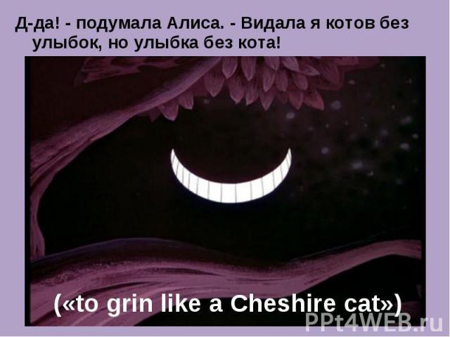 Д-да! - подумала Алиса. - Видала я котов без улыбок, но улыбка без кота! («to grin like a Cheshire cat»)