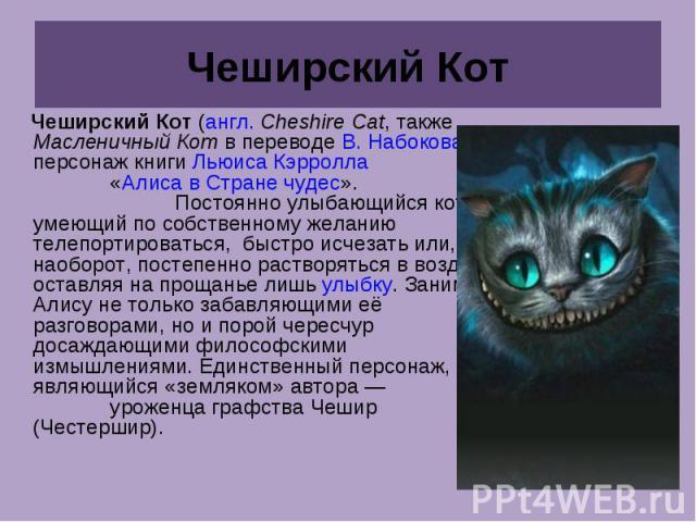 Чеширский Кот Чеширский Кот (англ.Cheshire Cat, также Масленичный Кот в переводе В. Набокова)— персонаж книги Льюиса Кэрролла «Алиса в Стране чудес». Постоянно улыбающийся кот, умеющий по собственному желанию телепортироваться, быстро исчезать или…