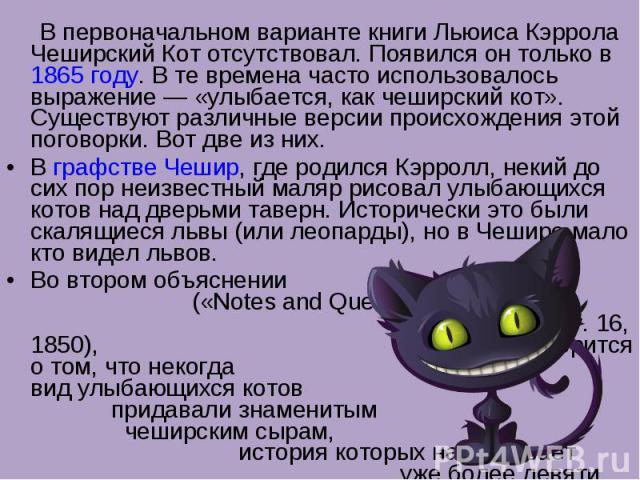 В первоначальном варианте книги Льюиса Кэррола Чеширский Кот отсутствовал. Появился он только в 1865 году. В те времена часто использовалось выражение— «улыбается, как чеширский кот». Существуют различные версии происхождения этой поговорки. Вот дв…