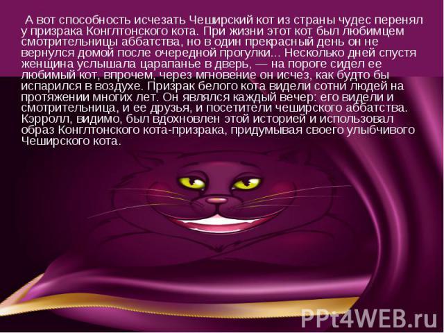 А вот способность исчезать Чеширский кот из страны чудес перенял у призрака Конглтонского кота. При жизни этот кот был любимцем смотрительницы аббатства, но в один прекрасный день он не вернулся домой после очередной прогулки... Несколько дней спуст…