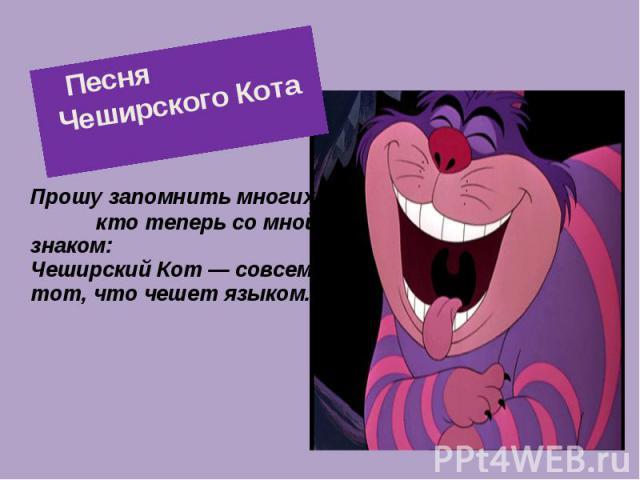 Песня Чеширского Кота Прошу запомнить многих, кто теперь со мной знаком: Чеширский Кот — совсем не тот, что чешет языком.