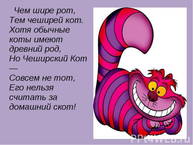 Чем шире рот, Тем чеширей кот. Хотя обычные коты имеют древний род, Но Чеширский Кот — Совсем не тот, Его нельзя считать за домашний скот!