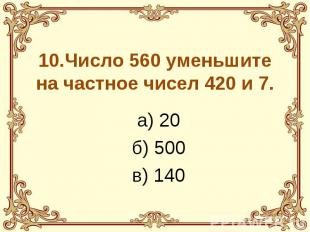 10.Число 560 уменьшите на частное чисел 420 и 7. а) 20 б) 500 в) 140