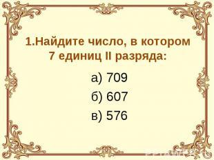 1.Найдите число, в котором 7 единиц II разряда: а) 709 б) 607 в) 576