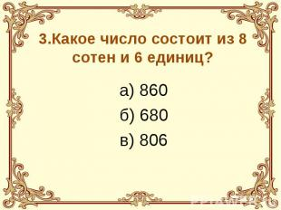 3.Какое число состоит из 8 сотен и 6 единиц? а) 860 б) 680 в) 806