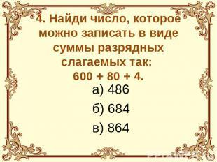4. Найди число, которое можно записать в виде суммы разрядных слагаемых так: 600