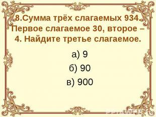 8.Сумма трёх слагаемых 934. Первое слагаемое 30, второе – 4. Найдите третье слаг