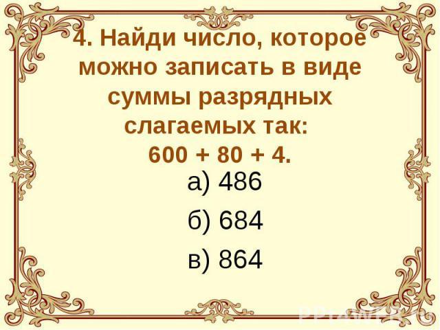 4. Найди число, которое можно записать в виде суммы разрядных слагаемых так: 600 + 80 + 4. а) 486 б) 684 в) 864