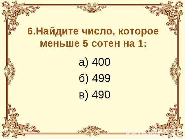 6.Найдите число, которое меньше 5 сотен на 1: а) 400 б) 499 в) 490