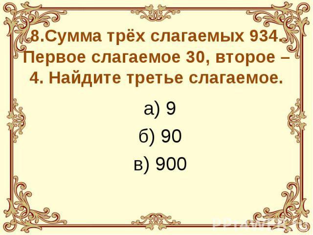 8.Сумма трёх слагаемых 934. Первое слагаемое 30, второе – 4. Найдите третье слагаемое. а) 9 б) 90 в) 900