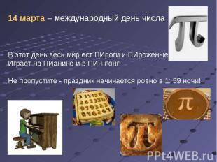 14 марта – международный день числа В этот день весь мир ест ПИроги и ПИроженые,