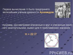 Первое вычисление π было предпринято величайшим учёным древности Архимедом. Архи