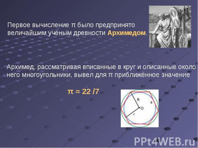 Первое вычисление π было предпринято величайшим учёным древности Архимедом. Архимед, рассматривая вписанные в круг и описанные около него многоугольники, вывел для π приближённое значение π ≈ 22 /7
