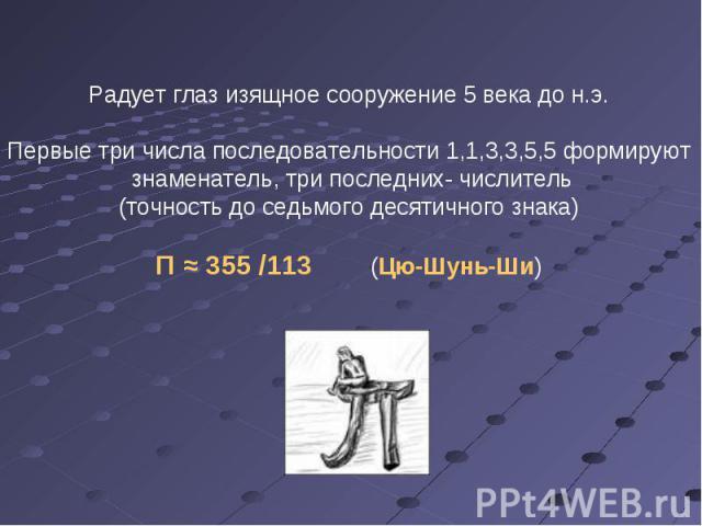 Радует глаз изящное сооружение 5 века до н.э. Первые три числа последовательности 1,1,3,3,5,5 формируют знаменатель, три последних- числитель (точность до седьмого десятичного знака) Π ≈ 355 /113 (Цю-Шунь-Ши)