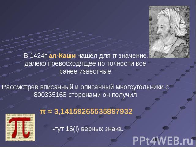 В 1424г ал-Каши нашёл для π значение, далеко превосходящее по точности все ранее известные. Рассмотрев вписанный и описанный многоугольники с 800335168 сторонами он получил π ≈ 3,14159265535897932 -тут 16(!) верных знака.
