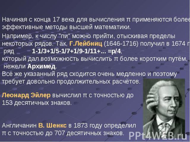 Начиная с конца 17 века для вычисления π применяются более эффективные методы высшей математики. Леонард Эйлер вычислил π с точностью до 153 десятичных знаков. Англичанин В. Шенкс в 1873 году определил π с точностью до 707 десятичных знаков. Наприме…