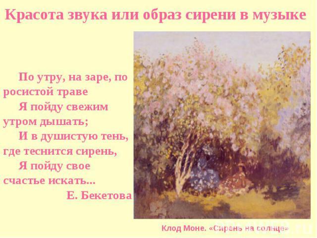 Красота звука или образ сирени в музыкеПо утру, на заре, по росистой траве Я пойду свежим утром дышать; И в душистую тень, где теснится сирень, Я пойду свое счастье искать... Е. Бекетова Клод Моне. «Сирень на солнце»