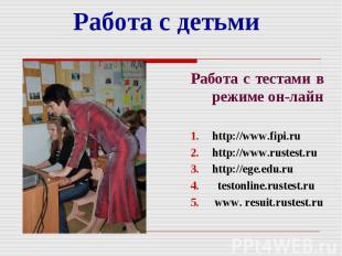 Работа с детьми Работа с тестами в режиме он-лайн http://www.fipi.ru http://www.