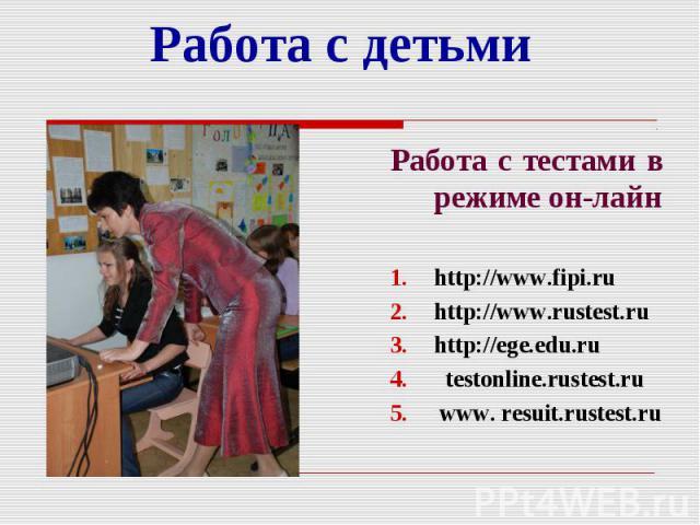 Работа с детьми Работа с тестами в режиме он-лайн http://www.fipi.ru http://www.rustest.ru http://ege.edu.ru testonline.rustest.ru www. resuit.rustest.ru