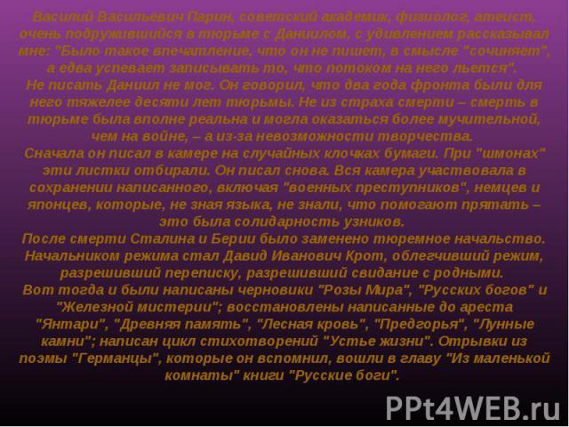 Василий Васильевич Парин, советский академик, физиолог, атеист, очень подружившийся в тюрьме с Даниилом, с удивлением рассказывал мне: