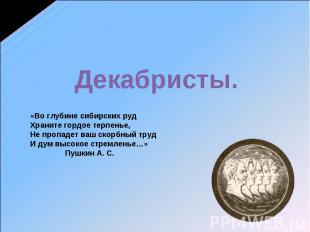 Декабристы «Во глубине сибирских руд Храните гордое терпенье, Не пропадет ваш ск