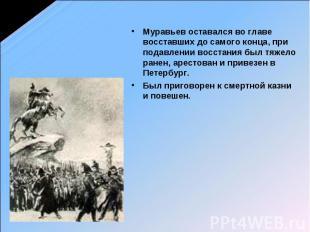 Муравьев оставался во главе восставших до самого конца, при подавлении восстания