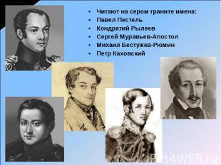 Читают на сером граните имена: Павел Пестель Кондратий Рылеев Сергей Муравьев-Ап
