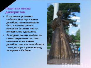 Памятник женам декабристов. В суровых условиях сибирской каторги жены декабристо