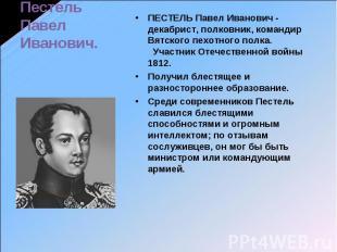 Пестель Павел Иванович. ПЕСТЕЛЬ Павел Иванович - декабрист, полковник, командир