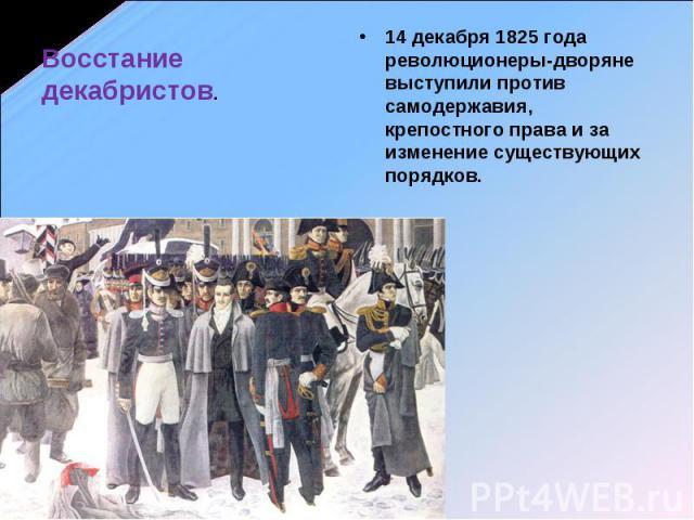 Восстание декабристов. 14 декабря 1825 года революционеры-дворяне выступили против самодержавия, крепостного права и за изменение существующих порядков.