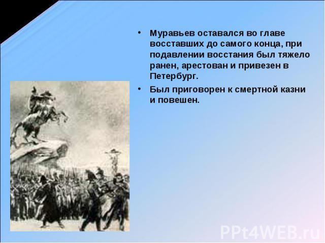 Муравьев оставался во главе восставших до самого конца, при подавлении восстания был тяжело ранен, арестован и привезен в Петербург. Был приговорен к смертной казни и повешен.