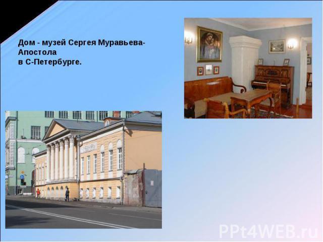 Дом - музей Сергея Муравьева-Апостола в С-Петербурге.
