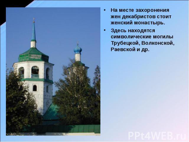 На месте захоронения жен декабристов стоит женский монастырь. Здесь находятся символические могилы Трубецкой, Волконской, Раевской и др.