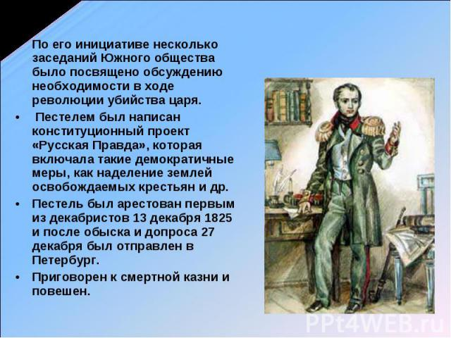 По его инициативе несколько заседаний Южного общества было посвящено обсуждению необходимости в ходе революции убийства царя. Пестелем был написан конституционный проект «Русская Правда», которая включала такие демократичные меры, как наделение земл…
