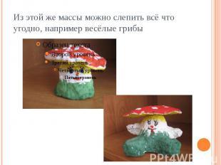 Из этой же массы можно слепить всё что угодно, например весёлые грибы