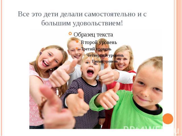 Все это дети делали самостоятельно и с большим удовольствием!