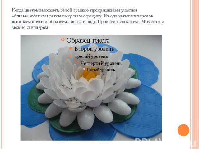 Когда цветок высохнет, белой гуашью прокрашиваем участки «блина»;жёлтым цветом выделяем середину. Из одноразовых тарелок вырезаем круги и образуем листья и воду. Приклеиваем клеем «Момент», а можно стиплером