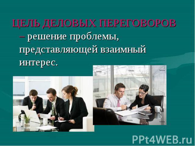 ЦЕЛЬ ДЕЛОВЫХ ПЕРЕГОВОРОВ – решение проблемы, представляющей взаимный интерес.
