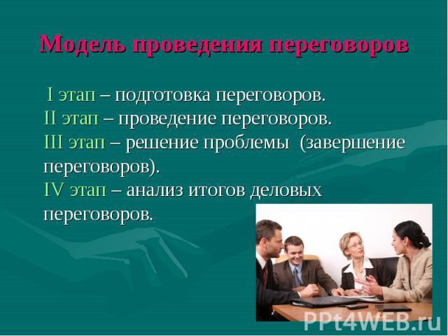 Модель проведения переговоров I этап – подготовка переговоров. II этап – проведение переговоров. III этап – решение проблемы (завершение переговоров). IV этап – анализ итогов деловых переговоров.
