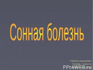 Сонная болезнь Работу выполнил: Ученик 7 класса Демьянов Денис