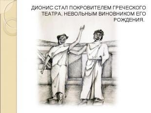ДИОНИС СТАЛ ПОКРОВИТЕЛЕМ ГРЕЧЕСКОГО ТЕАТРА, НЕВОЛЬНЫМ ВИНОВНИКОМ ЕГО РОЖДЕНИЯ.