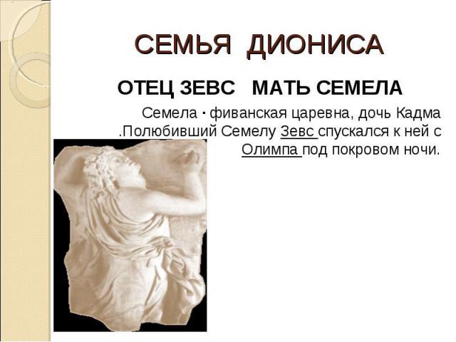 СЕМЬЯ ДИОНИСА ОТЕЦ ЗЕВС МАТЬ СЕМЕЛА Семела · фиванская царевна, дочь Кадма .Полюбивший Семелу Зевс спускался к ней с Олимпа под покровом ночи.