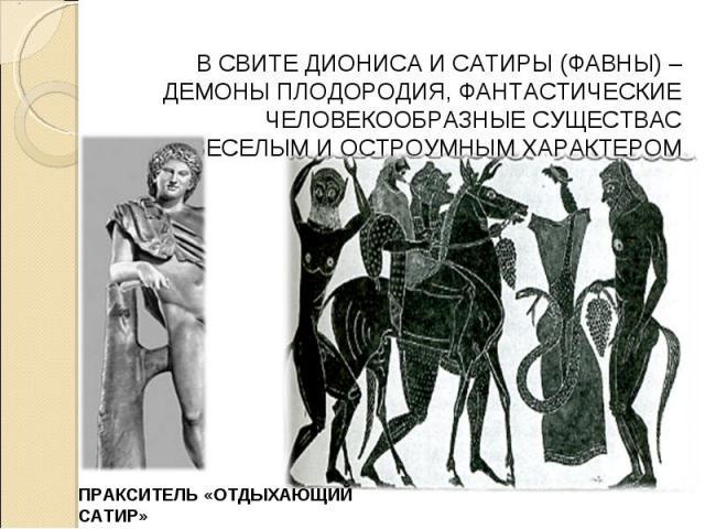 В СВИТЕ ДИОНИСА И САТИРЫ (ФАВНЫ) – ДЕМОНЫ ПЛОДОРОДИЯ, ФАНТАСТИЧЕСКИЕ ЧЕЛОВЕКООБРАЗНЫЕ СУЩЕСТВАС ВЕСЕЛЫМ И ОСТРОУМНЫМ ХАРАКТЕРОМ ПРАКСИТЕЛЬ «ОТДЫХАЮЩИЙ САТИР»