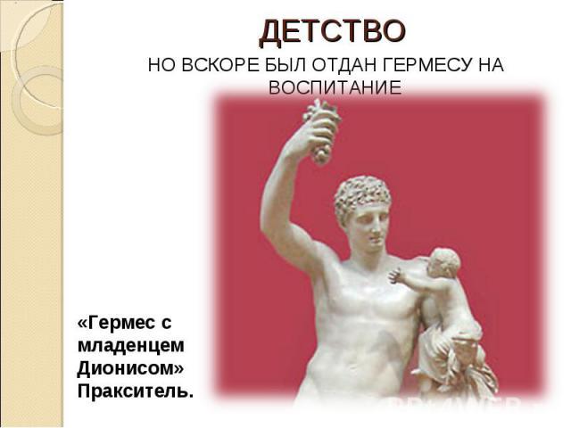 ДЕТСТВО НО ВСКОРЕ БЫЛ ОТДАН ГЕРМЕСУ НА ВОСПИТАНИЕ «Гермес с младенцем Дионисом» Пракситель.