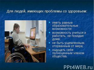 Для людей, имеющих проблемы со здоровьем:иметь равные образовательные возможност